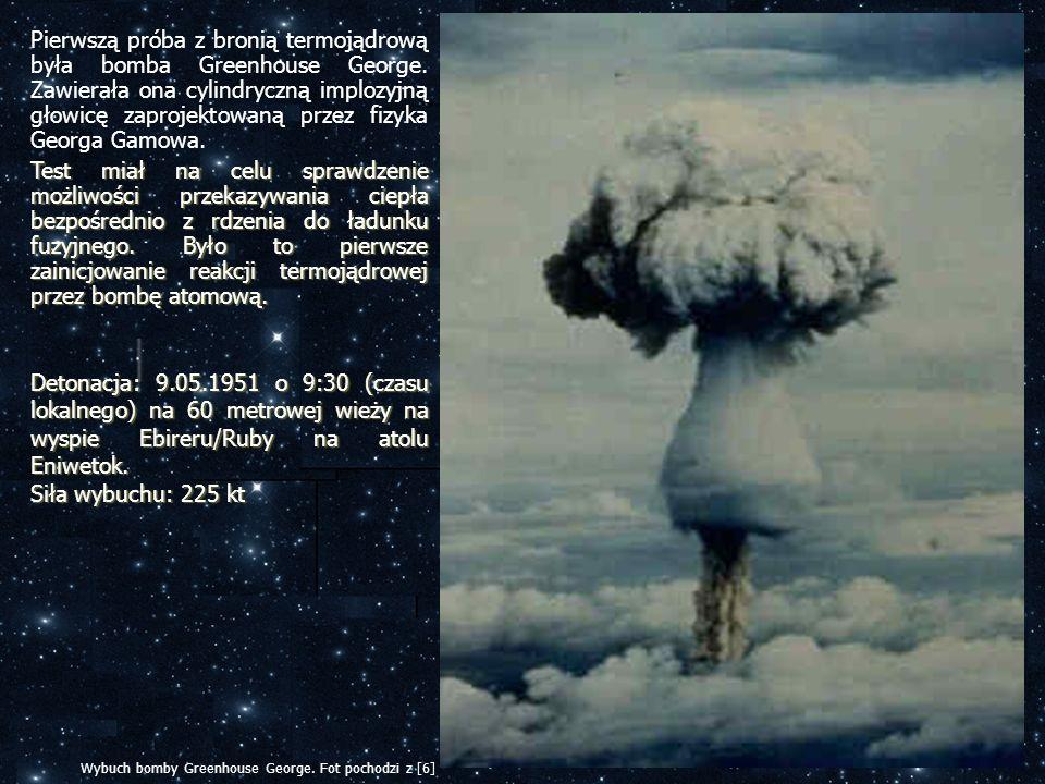 Pierwszą próba z bronią termojądrową była bomba Greenhouse George. Zawierała ona cylindryczną implozyjną głowicę zaprojektowaną przez fizyka Georga Ga