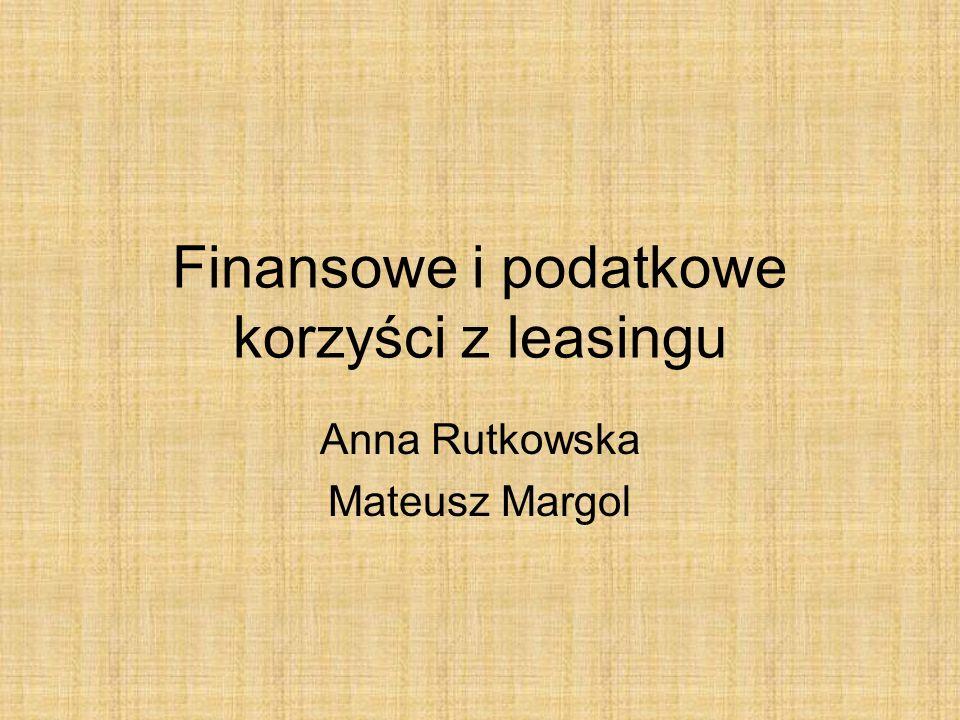 Finansowe i podatkowe korzyści z leasingu Anna Rutkowska Mateusz Margol