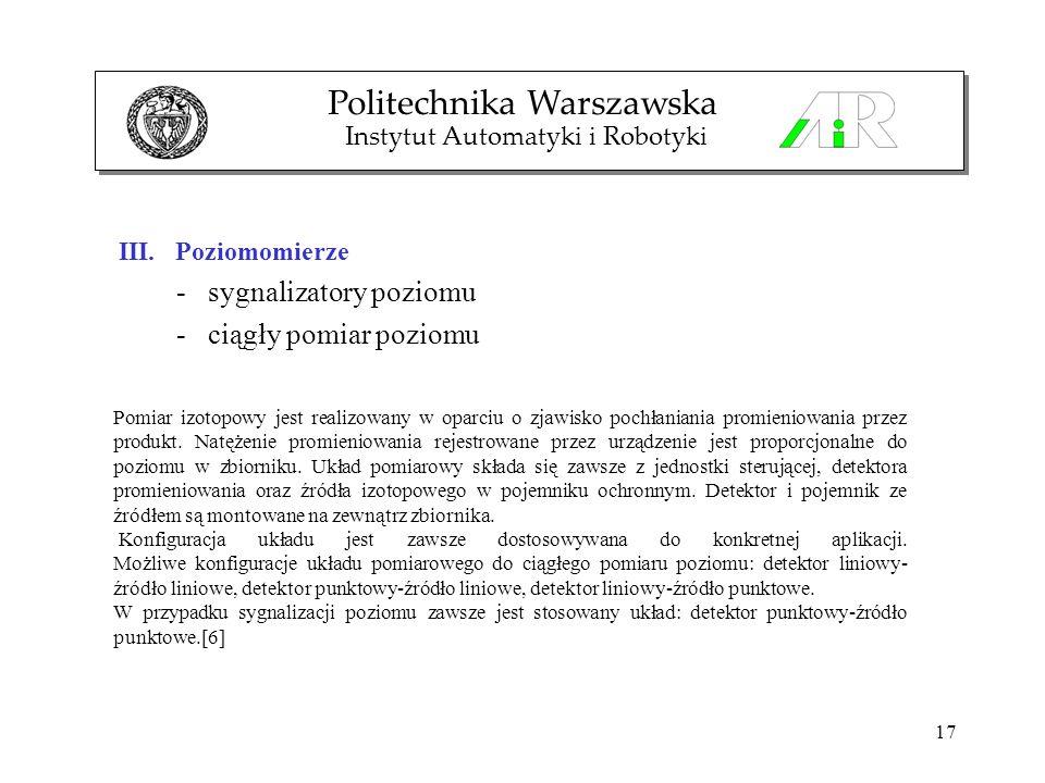 17 III. Poziomomierze - sygnalizatory poziomu - ciągły pomiar poziomu Politechnika Warszawska Instytut Automatyki i Robotyki Pomiar izotopowy jest rea