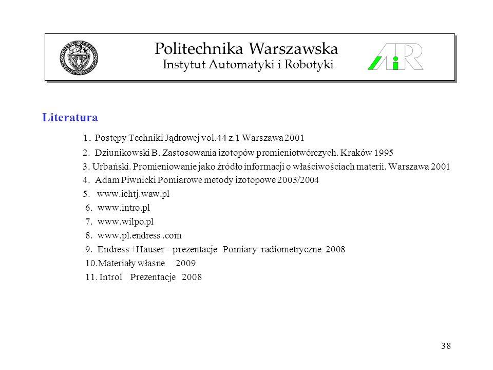 38 Literatura 1. Postępy Techniki Jądrowej vol.44 z.1 Warszawa 2001 2. Dziunikowski B. Zastosowania izotopów promieniotwórczych. Kraków 1995 3. Urbańs