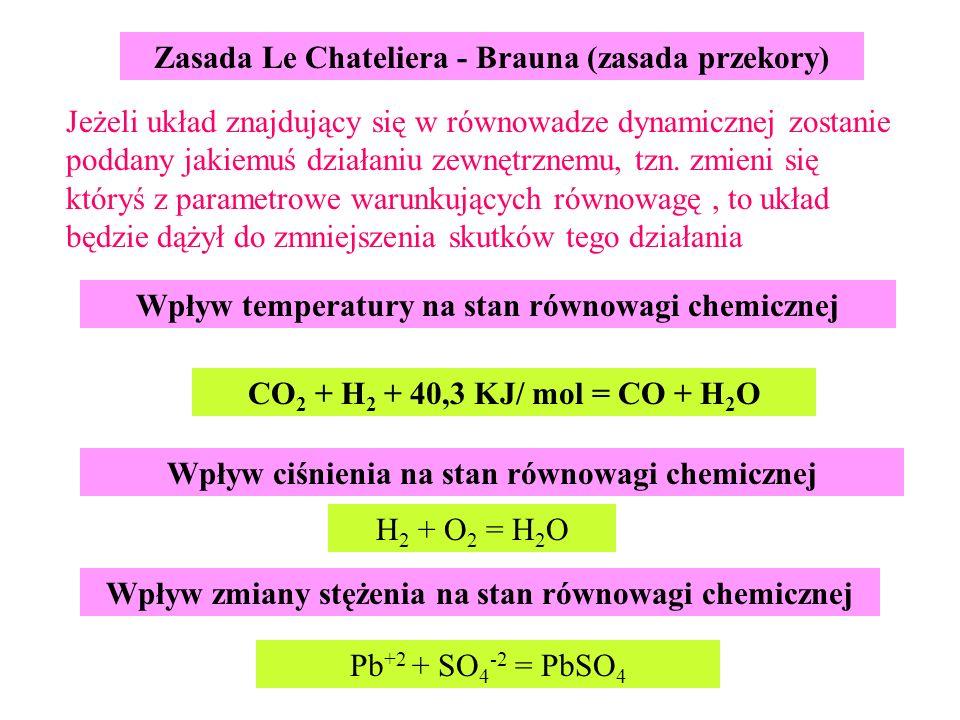Zasada Le Chateliera - Brauna (zasada przekory) Wpływ ciśnienia na stan równowagi chemicznej Wpływ temperatury na stan równowagi chemicznej Jeżeli układ znajdujący się w równowadze dynamicznej zostanie poddany jakiemuś działaniu zewnętrznemu, tzn.