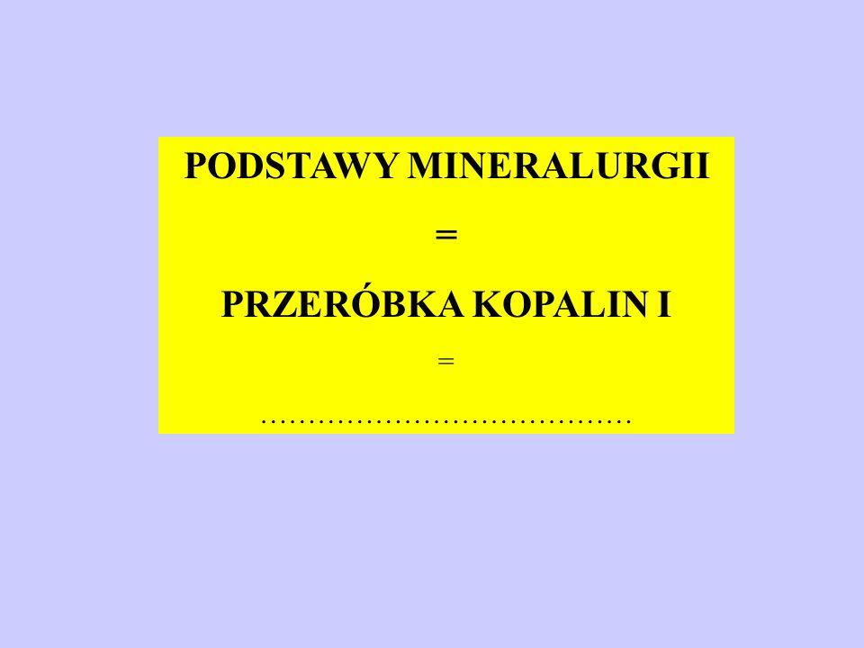 PODSTAWY MINERALURGII = PRZERÓBKA KOPALIN I = …………………………………