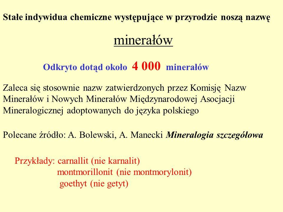 Stałe indywidua chemiczne występujące w przyrodzie noszą nazwę minerałów Odkryto dotąd około 4 000 minerałów Zaleca się stosownie nazw zatwierdzonych