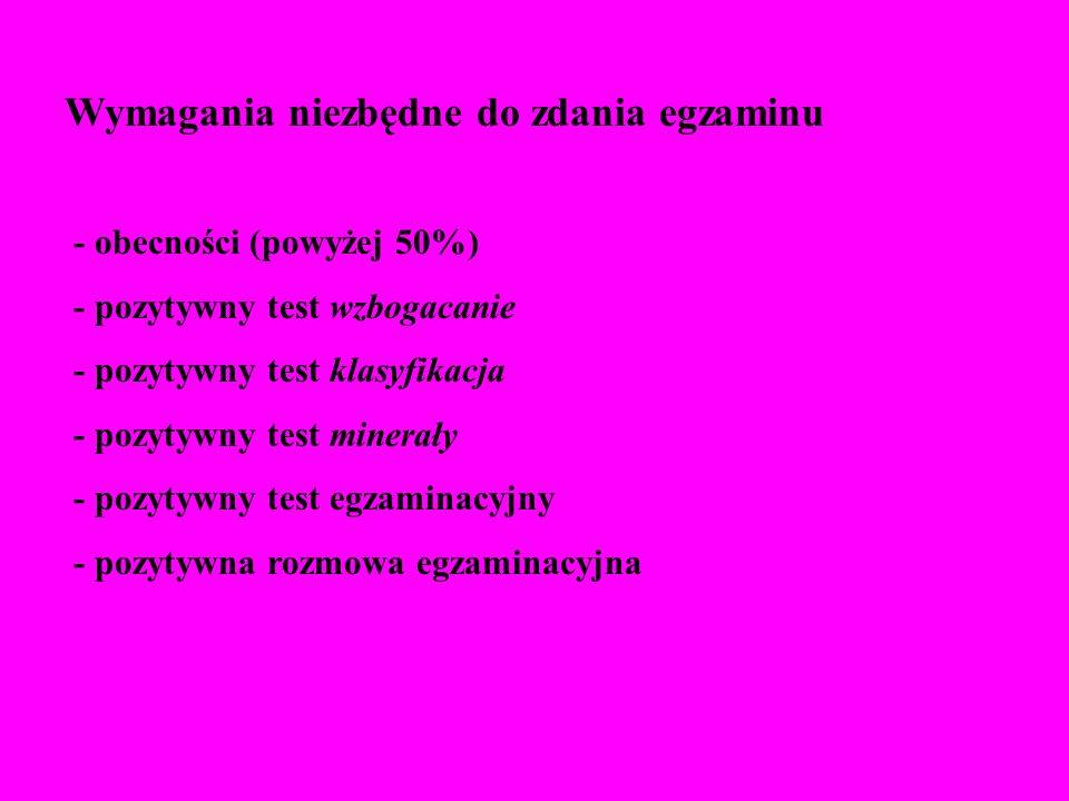 Wymagania niezbędne do zdania egzaminu - obecności (powyżej 50%) - pozytywny test wzbogacanie - pozytywny test klasyfikacja - pozytywny test minerały