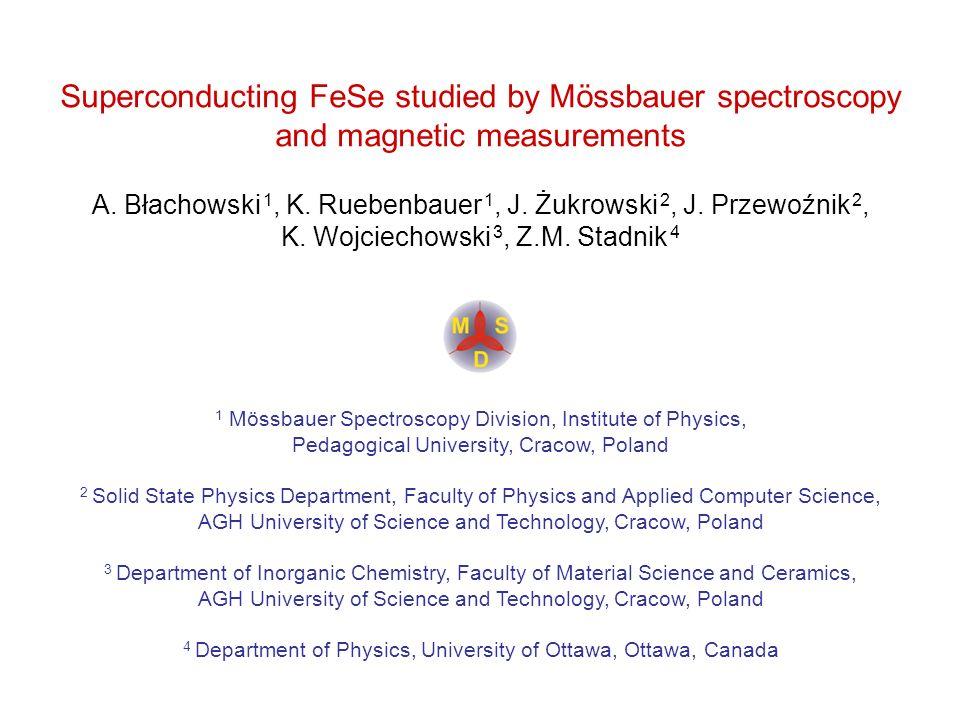 Superconducting FeSe studied by Mössbauer spectroscopy and magnetic measurements A. Błachowski 1, K. Ruebenbauer 1, J. Żukrowski 2, J. Przewoźnik 2, K
