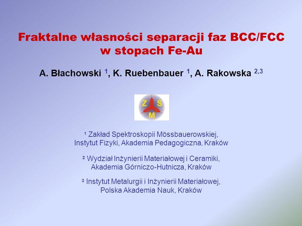 Fraktalne własności separacji faz BCC/FCC w stopach Fe-Au A. Błachowski 1, K. Ruebenbauer 1, A. Rakowska 2,3 1 Zakład Spektroskopii Mössbauerowskiej,