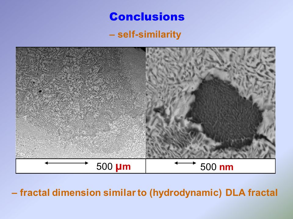 500 μ m 500 nm Conclusions – self-similarity – fractal dimension similar to (hydrodynamic) DLA fractal