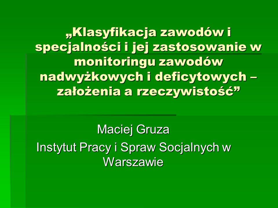 Klasyfikacja zawodów i specjalności i jej zastosowanie w monitoringu zawodów nadwyżkowych i deficytowych – założenia a rzeczywistość Maciej Gruza Inst