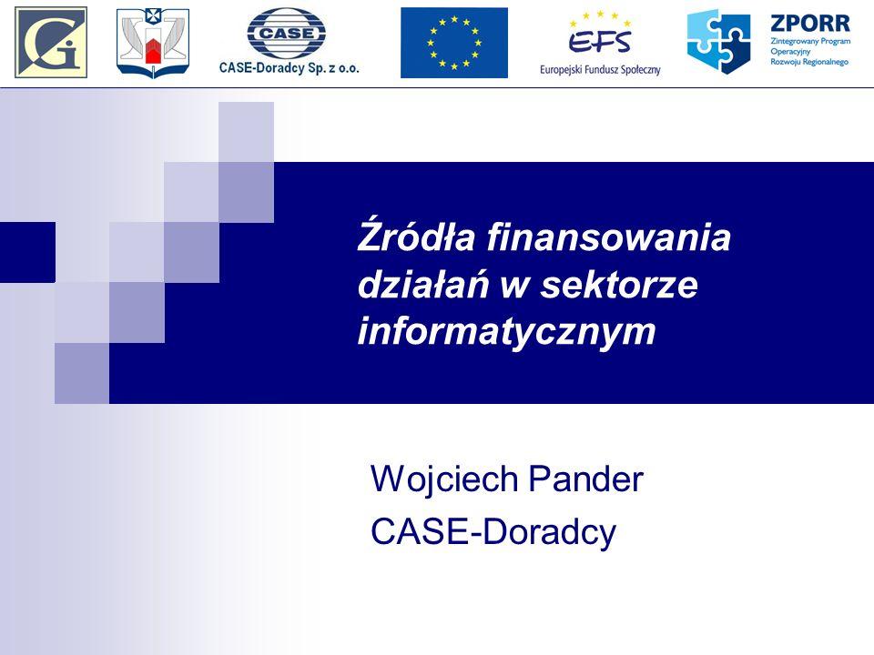 Źródła finansowania działań w sektorze informatycznym Wojciech Pander CASE-Doradcy