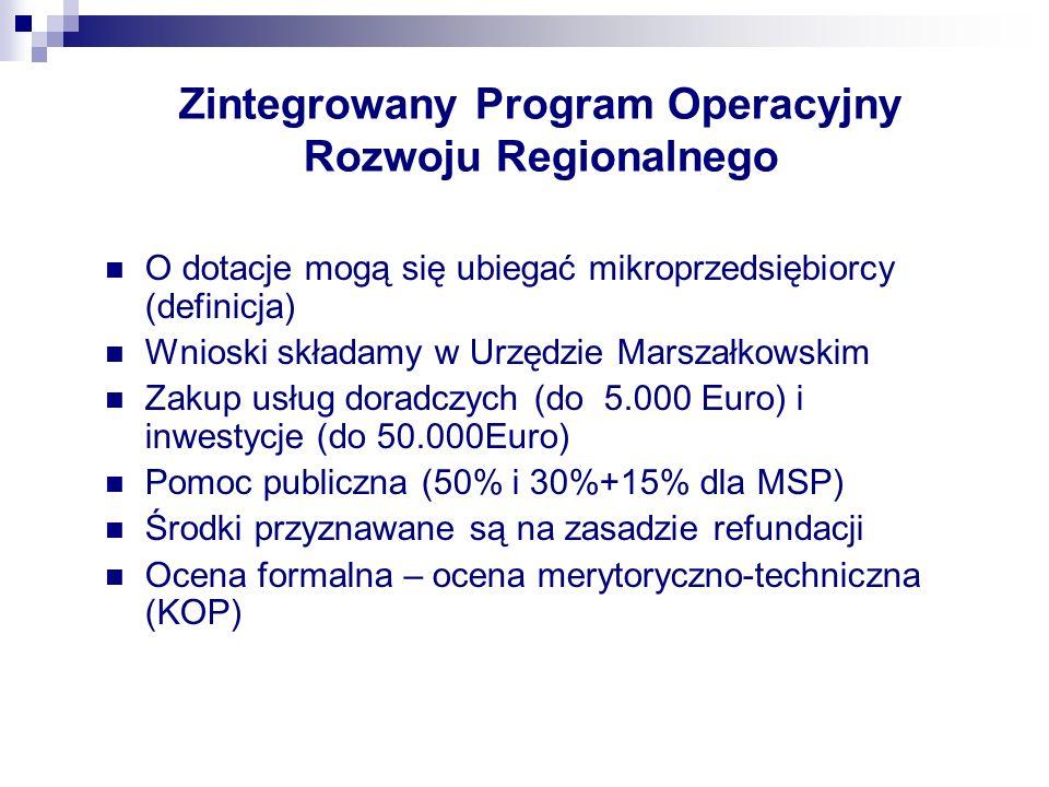 Zintegrowany Program Operacyjny Rozwoju Regionalnego O dotacje mogą się ubiegać mikroprzedsiębiorcy (definicja) Wnioski składamy w Urzędzie Marszałkowskim Zakup usług doradczych (do 5.000 Euro) i inwestycje (do 50.000Euro) Pomoc publiczna (50% i 30%+15% dla MSP) Środki przyznawane są na zasadzie refundacji Ocena formalna – ocena merytoryczno-techniczna (KOP)