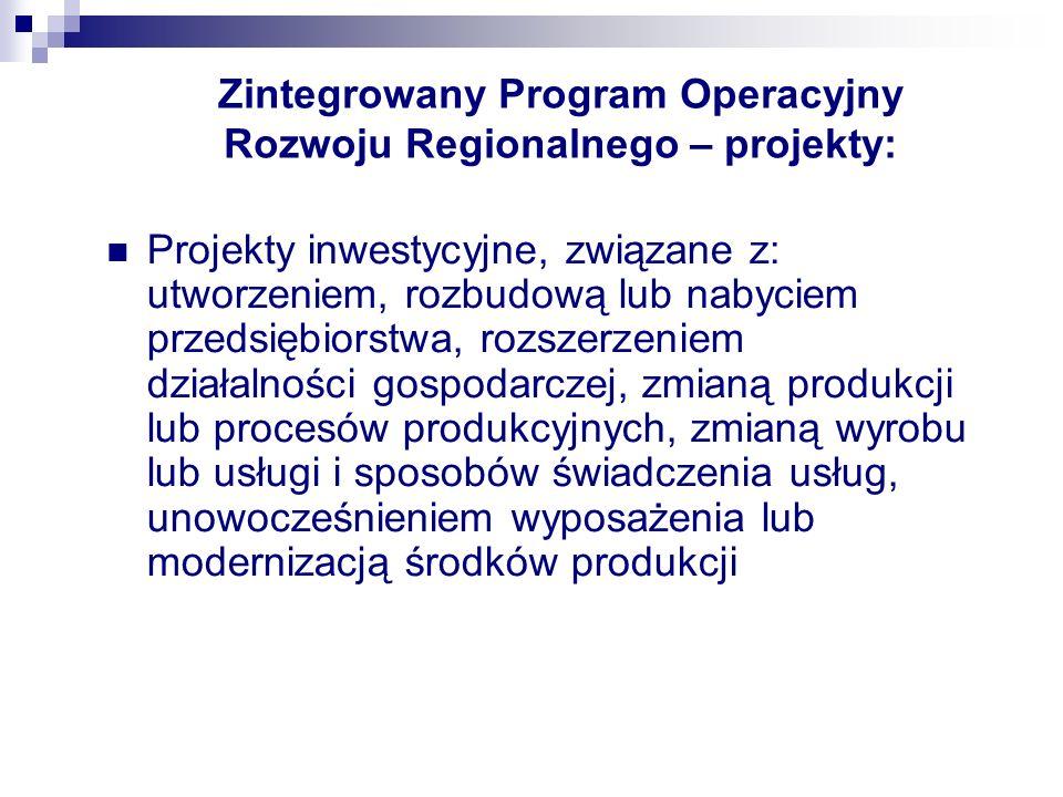 Zintegrowany Program Operacyjny Rozwoju Regionalnego – projekty: Projekty inwestycyjne, związane z: utworzeniem, rozbudową lub nabyciem przedsiębiorstwa, rozszerzeniem działalności gospodarczej, zmianą produkcji lub procesów produkcyjnych, zmianą wyrobu lub usługi i sposobów świadczenia usług, unowocześnieniem wyposażenia lub modernizacją środków produkcji
