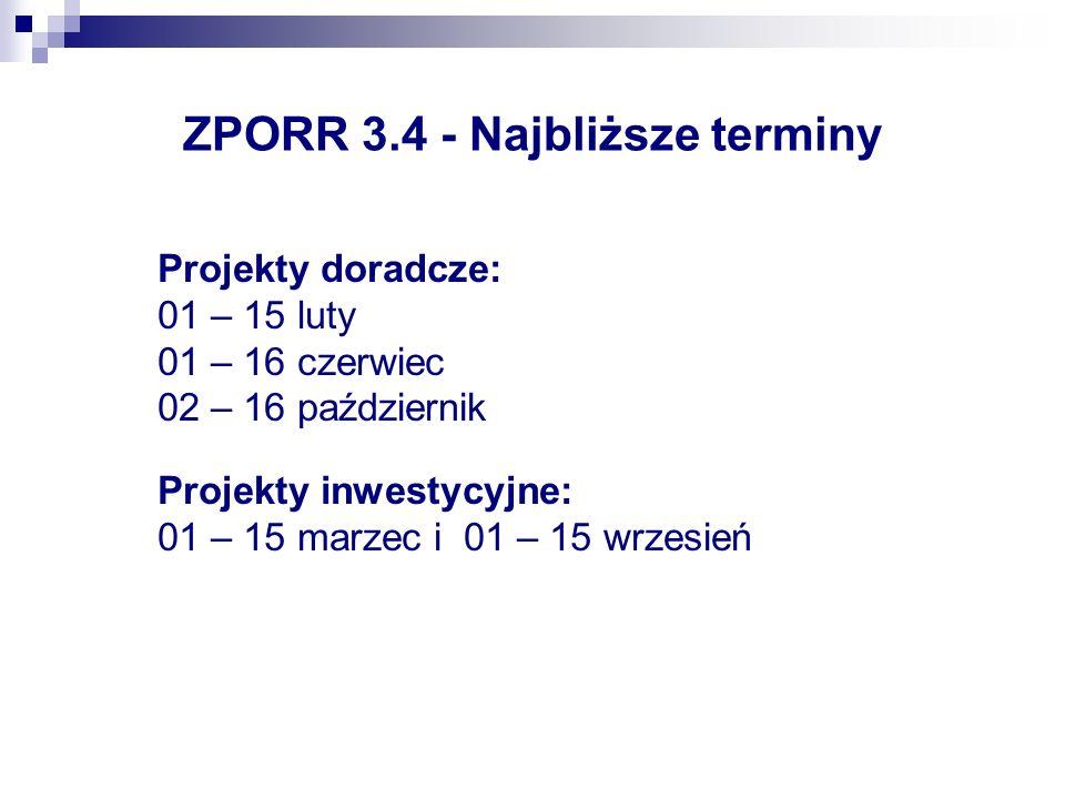 ZPORR 3.4 - Najbliższe terminy Projekty doradcze: 01 – 15 luty 01 – 16 czerwiec 02 – 16 październik Projekty inwestycyjne: 01 – 15 marzec i 01 – 15 wrzesień