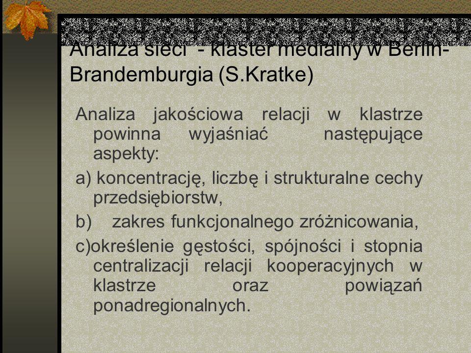 Analiza sieci - klaster medialny w Berlin- Brandemburgia (S.Kratke) Analiza jakościowa relacji w klastrze powinna wyjaśniać następujące aspekty: a) koncentrację, liczbę i strukturalne cechy przedsiębiorstw, b) zakres funkcjonalnego zróżnicowania, c)określenie gęstości, spójności i stopnia centralizacji relacji kooperacyjnych w klastrze oraz powiązań ponadregionalnych.