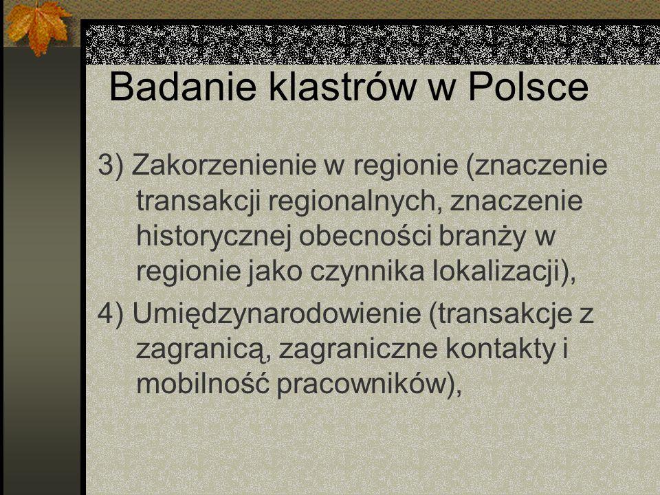 Badanie klastrów w Polsce 3) Zakorzenienie w regionie (znaczenie transakcji regionalnych, znaczenie historycznej obecności branży w regionie jako czynnika lokalizacji), 4) Umiędzynarodowienie (transakcje z zagranicą, zagraniczne kontakty i mobilność pracowników),