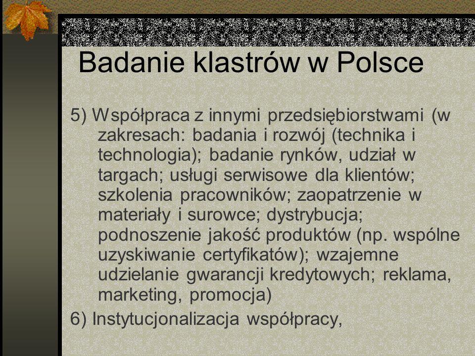 Badanie klastrów w Polsce 5) Współpraca z innymi przedsiębiorstwami (w zakresach: badania i rozwój (technika i technologia); badanie rynków, udział w targach; usługi serwisowe dla klientów; szkolenia pracowników; zaopatrzenie w materiały i surowce; dystrybucja; podnoszenie jakość produktów (np.