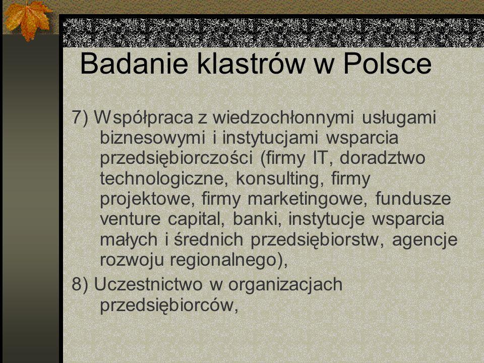 Badanie klastrów w Polsce 7) Współpraca z wiedzochłonnymi usługami biznesowymi i instytucjami wsparcia przedsiębiorczości (firmy IT, doradztwo technologiczne, konsulting, firmy projektowe, firmy marketingowe, fundusze venture capital, banki, instytucje wsparcia małych i średnich przedsiębiorstw, agencje rozwoju regionalnego), 8) Uczestnictwo w organizacjach przedsiębiorców,