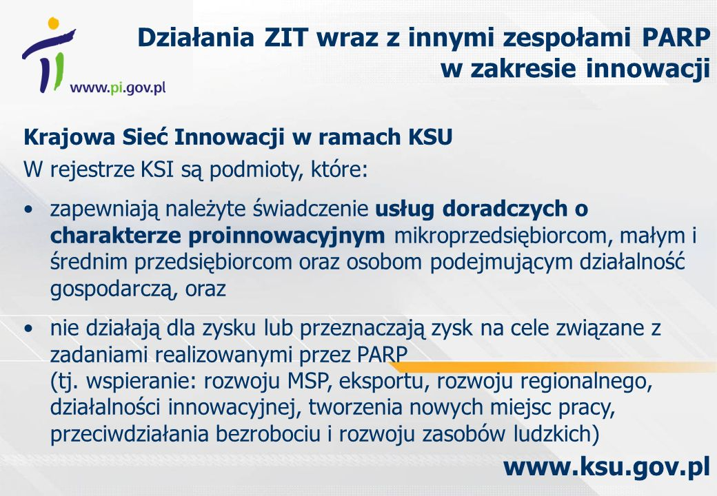 Krajowa Sieć Innowacji w ramach KSU Działania ZIT wraz z innymi zespołami PARP w zakresie innowacji www.ksu.gov.pl W rejestrze KSI są podmioty, które: zapewniają należyte świadczenie usług doradczych o charakterze proinnowacyjnym mikroprzedsiębiorcom, małym i średnim przedsiębiorcom oraz osobom podejmującym działalność gospodarczą, oraz nie działają dla zysku lub przeznaczają zysk na cele związane z zadaniami realizowanymi przez PARP (tj.