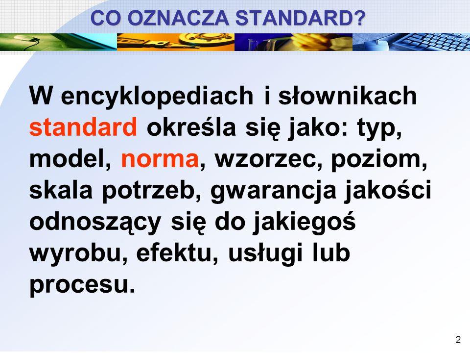 2 CO OZNACZA STANDARD? W encyklopediach i słownikach standard określa się jako: typ, model, norma, wzorzec, poziom, skala potrzeb, gwarancja jakości o