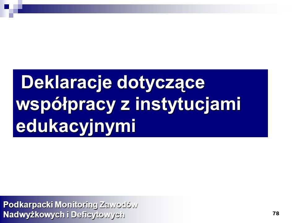 78 Deklaracje dotyczące współpracy z instytucjami edukacyjnymi Deklaracje dotyczące współpracy z instytucjami edukacyjnymi Podkarpacki Monitoring Zawodów Nadwyżkowych i Deficytowych