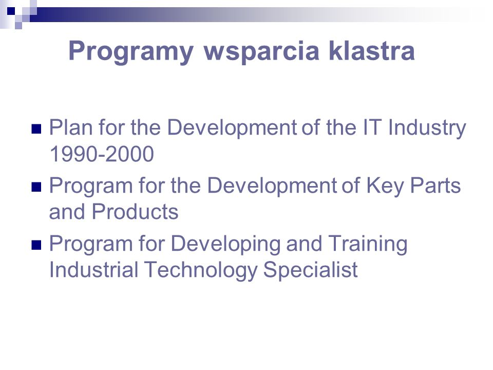Programy wsparcia klastra Plan for the Development of the IT Industry 1990-2000 Program for the Development of Key Parts and Products Program for Developing and Training Industrial Technology Specialist