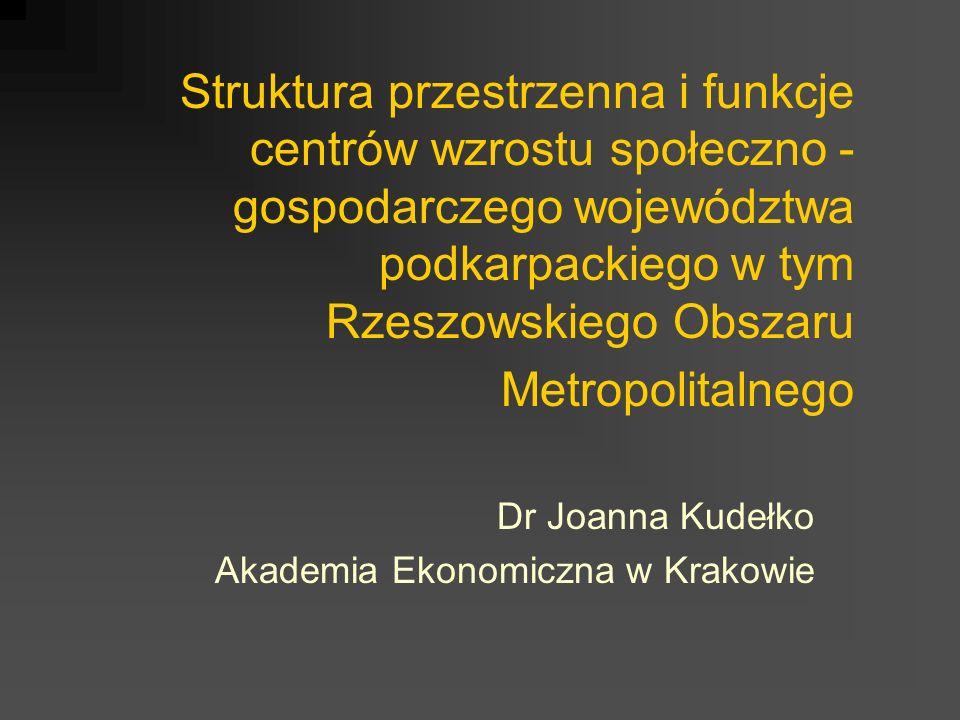 Struktura przestrzenna i funkcje centrów wzrostu społeczno - gospodarczego województwa podkarpackiego w tym Rzeszowskiego Obszaru Metropolitalnego Dr Joanna Kudełko Akademia Ekonomiczna w Krakowie