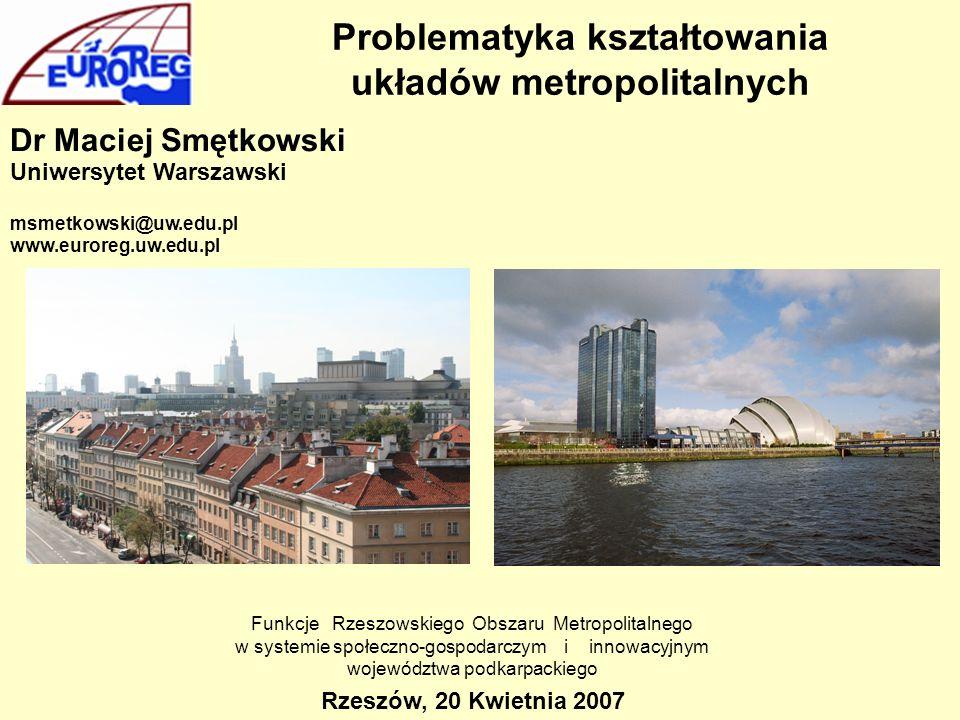 Problematyka kształtowania układów metropolitalnych Dr Maciej Smętkowski Uniwersytet Warszawski msmetkowski@uw.edu.pl www.euroreg.uw.edu.pl Rzeszów, 2