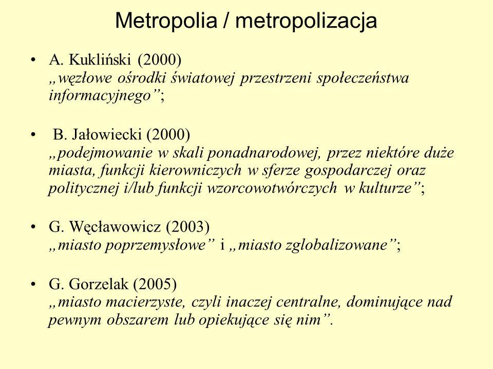 Metropolia / metropolizacja A. Kukliński (2000) węzłowe ośrodki światowej przestrzeni społeczeństwa informacyjnego; B. Jałowiecki (2000) podejmowanie