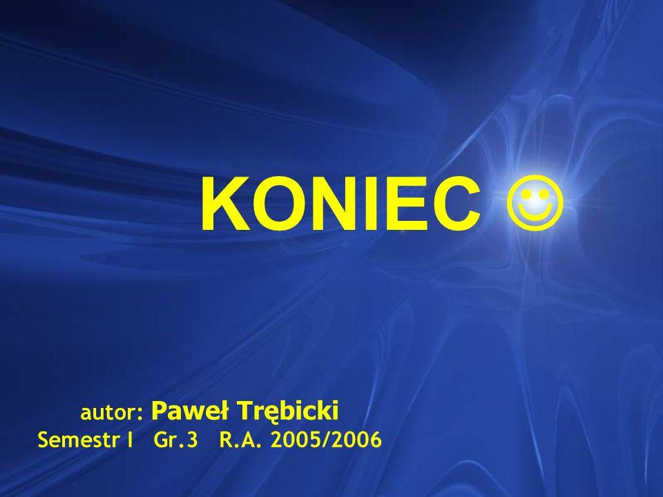 autor: Paweł Trębicki Semestr I Gr.3 R.A. 2005/2006 KONIEC