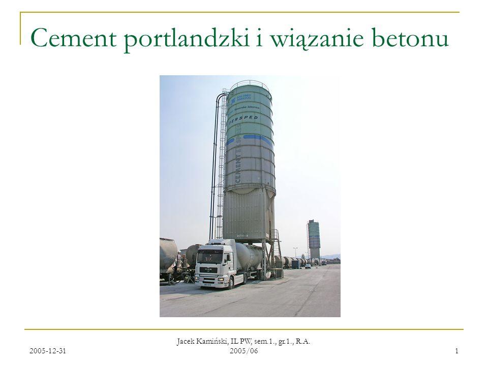 2005-12-31 Jacek Kamiński, IL PW, sem.1., gr.1., R.A. 2005/06 1 Cement portlandzki i wiązanie betonu