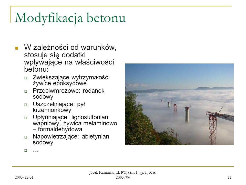 2005-12-31 Jacek Kamiński, IL PW, sem.1., gr.1., R.A. 2005/06 11 Modyfikacja betonu W zależności od warunków, stosuje się dodatki wpływające na właści