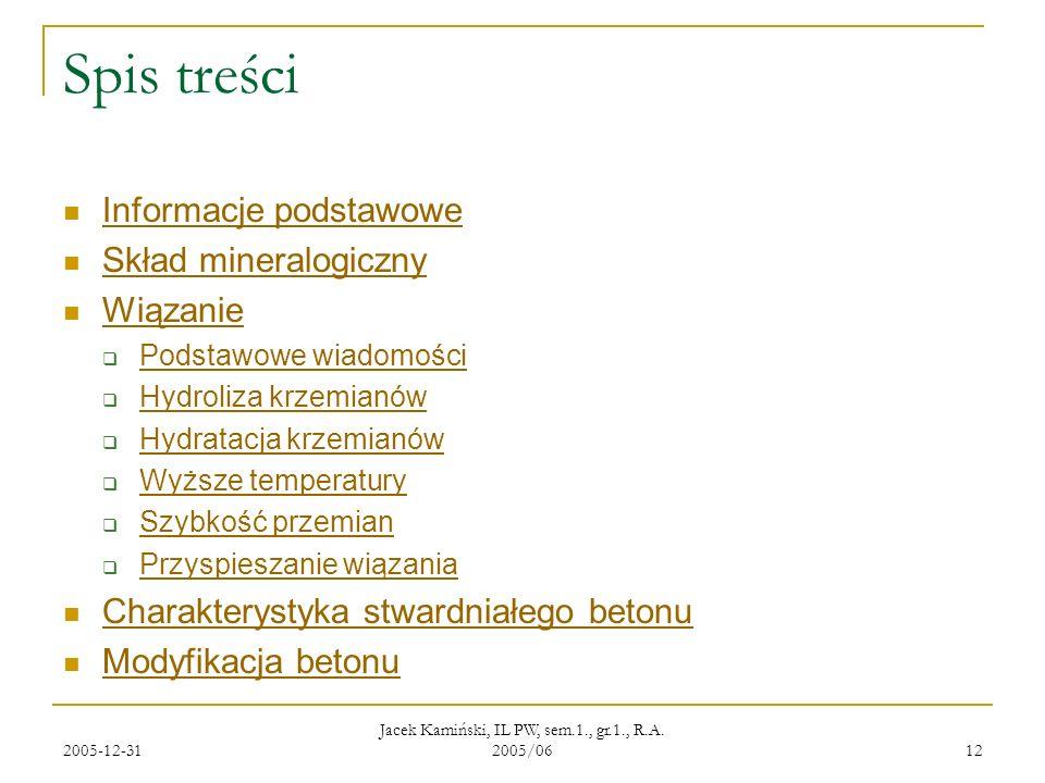 2005-12-31 Jacek Kamiński, IL PW, sem.1., gr.1., R.A. 2005/06 12 Spis treści Informacje podstawowe Skład mineralogiczny Wiązanie Podstawowe wiadomości