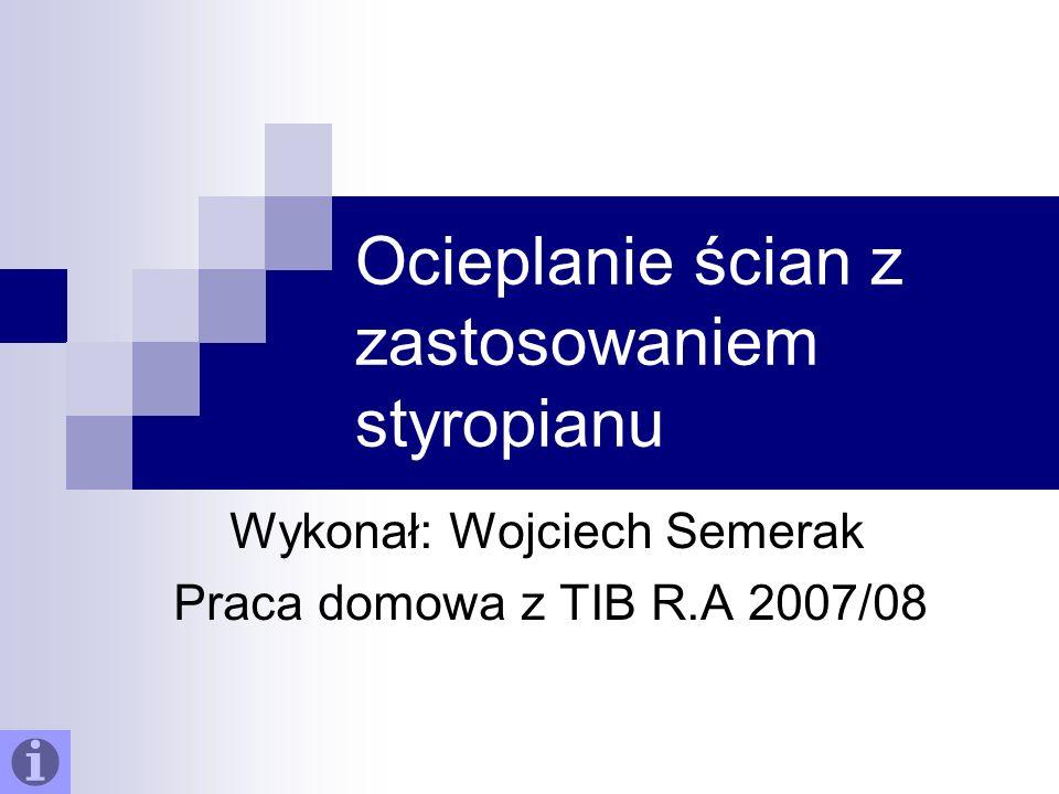 Ocieplanie ścian z zastosowaniem styropianu Wykonał: Wojciech Semerak Praca domowa z TIB R.A 2007/08