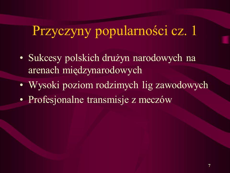 7 Przyczyny popularności cz. 1 Sukcesy polskich drużyn narodowych na arenach międzynarodowych Wysoki poziom rodzimych lig zawodowych Profesjonalne tra