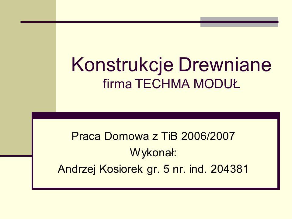 Konstrukcje Drewniane firma TECHMA MODUŁ Praca Domowa z TiB 2006/2007 Wykonał: Andrzej Kosiorek gr. 5 nr. ind. 204381