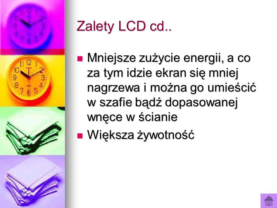 Zalety LCD cd.. Mniejsze zużycie energii, a co za tym idzie ekran się mniej nagrzewa i można go umieścić w szafie bądź dopasowanej wnęce w ścianie Mni