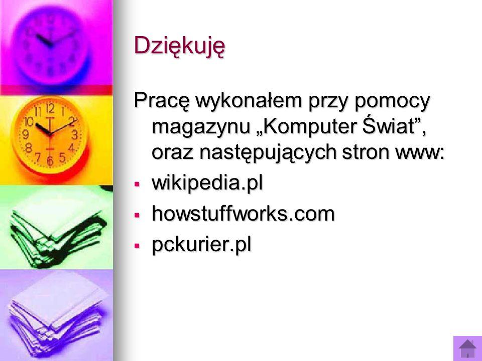 Dziękuję Pracę wykonałem przy pomocy magazynu Komputer Świat, oraz następujących stron www: wikipedia.pl wikipedia.pl howstuffworks.com howstuffworks.