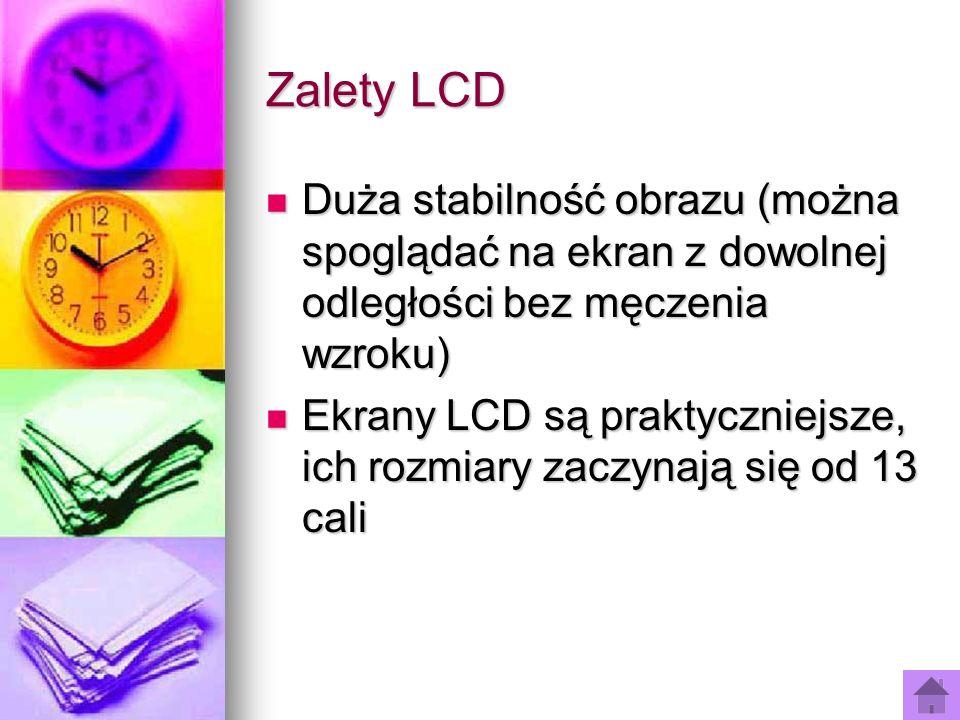 Zalety LCD Duża stabilność obrazu (można spoglądać na ekran z dowolnej odległości bez męczenia wzroku) Duża stabilność obrazu (można spoglądać na ekra