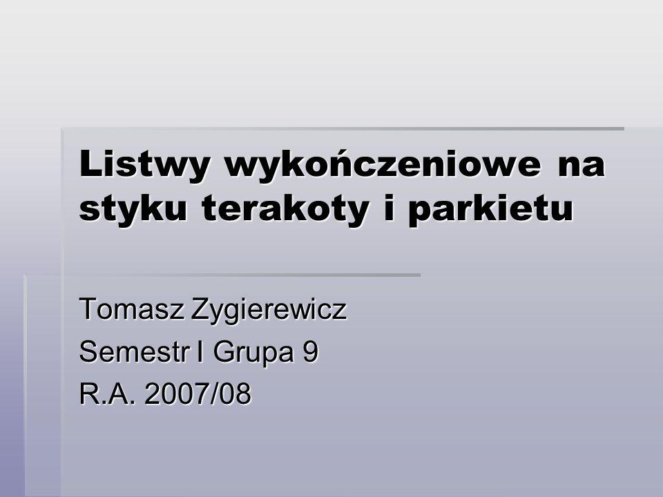 Listwy wykończeniowe na styku terakoty i parkietu Tomasz Zygierewicz Semestr I Grupa 9 R.A. 2007/08