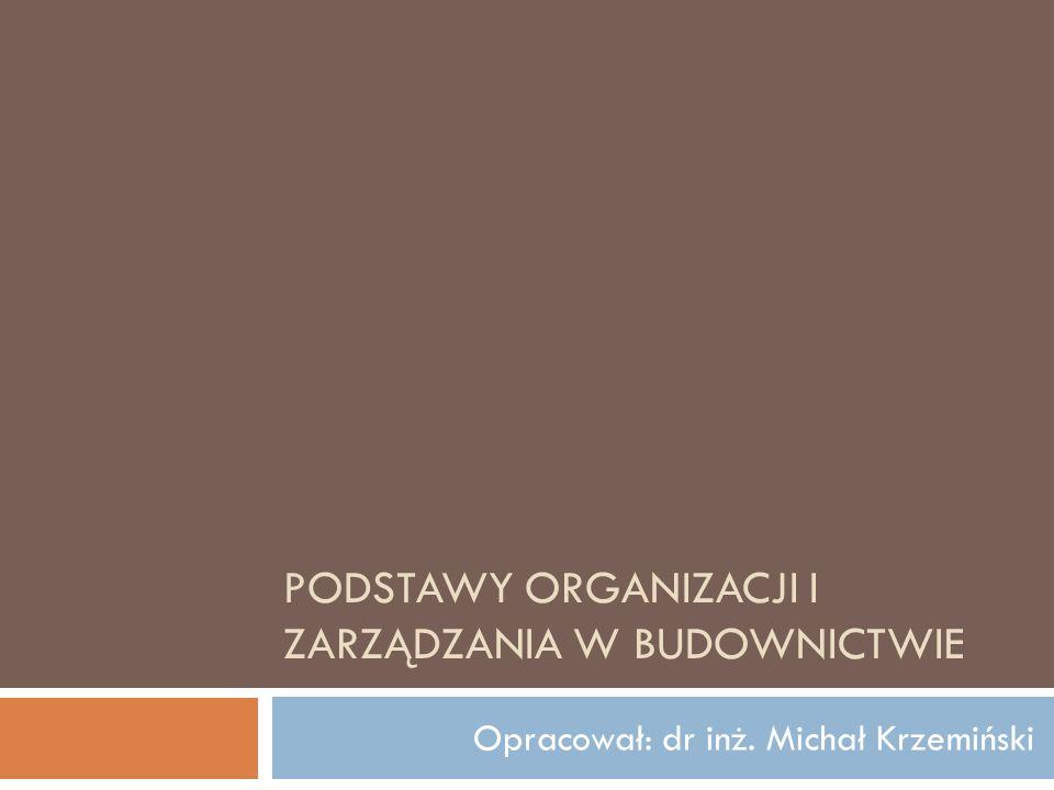 PODSTAWY ORGANIZACJI I ZARZĄDZANIA W BUDOWNICTWIE Opracował: dr inż. Michał Krzemiński