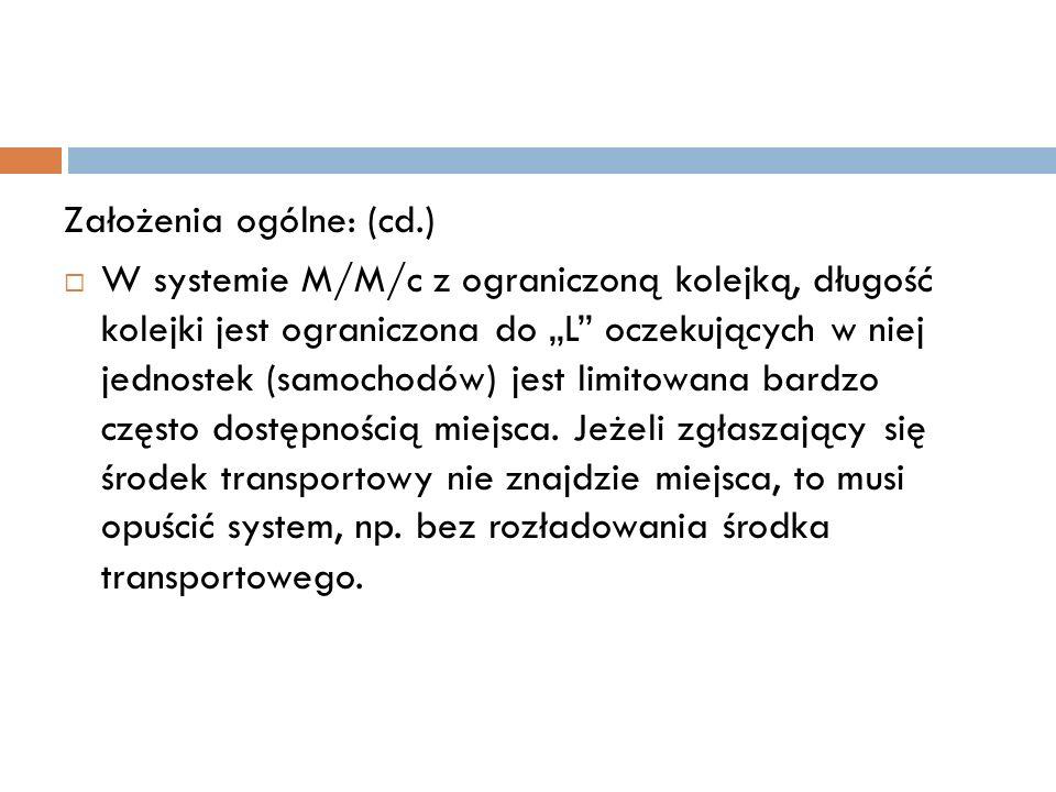 Założenia ogólne: (cd.) W systemie M/M/c z ograniczoną kolejką, długość kolejki jest ograniczona do L oczekujących w niej jednostek (samochodów) jest