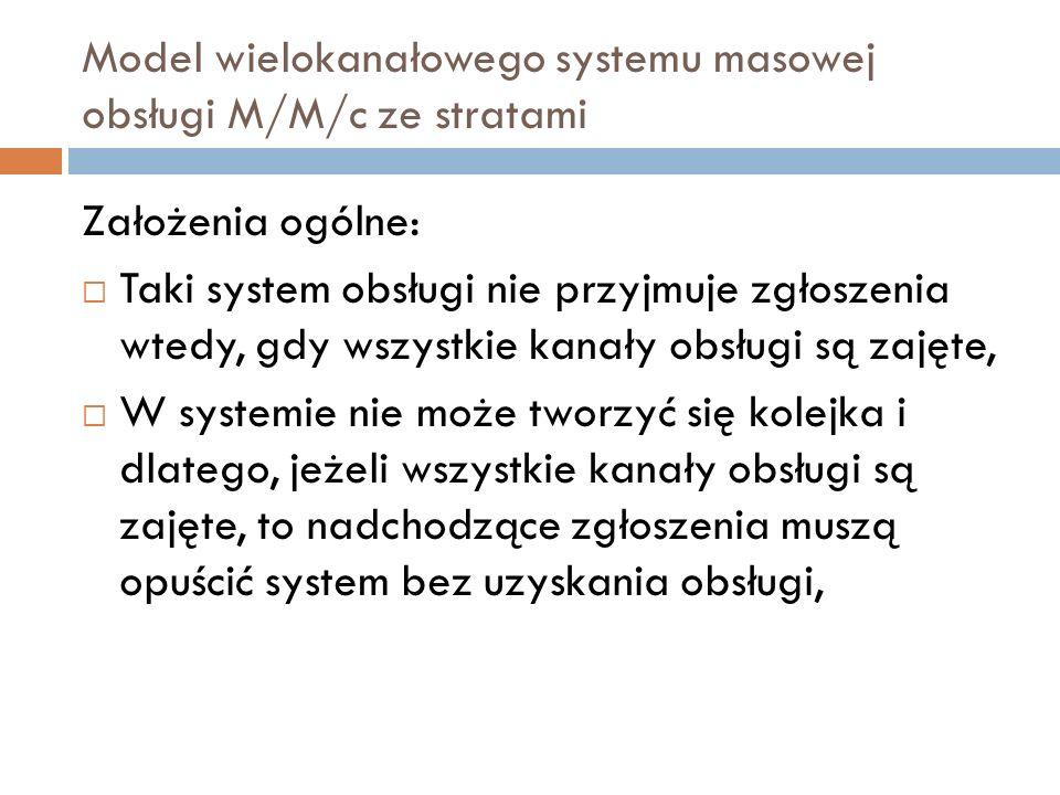Model wielokanałowego systemu masowej obsługi M/M/c ze stratami Założenia ogólne: Taki system obsługi nie przyjmuje zgłoszenia wtedy, gdy wszystkie ka
