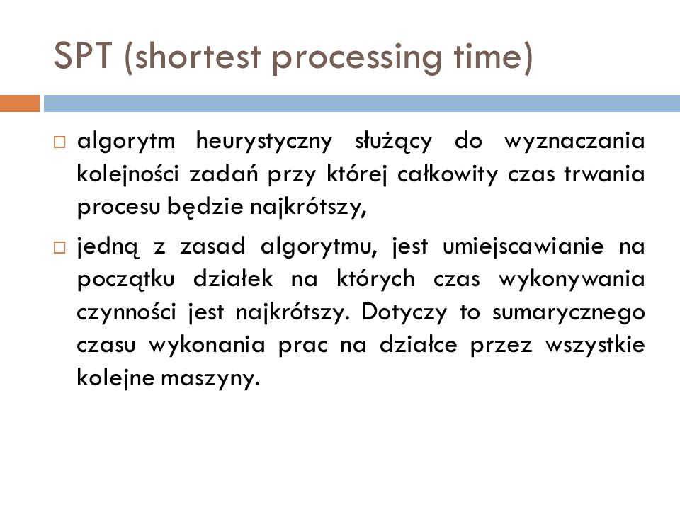 SPT (shortest processing time) algorytm heurystyczny służący do wyznaczania kolejności zadań przy której całkowity czas trwania procesu będzie najkrót