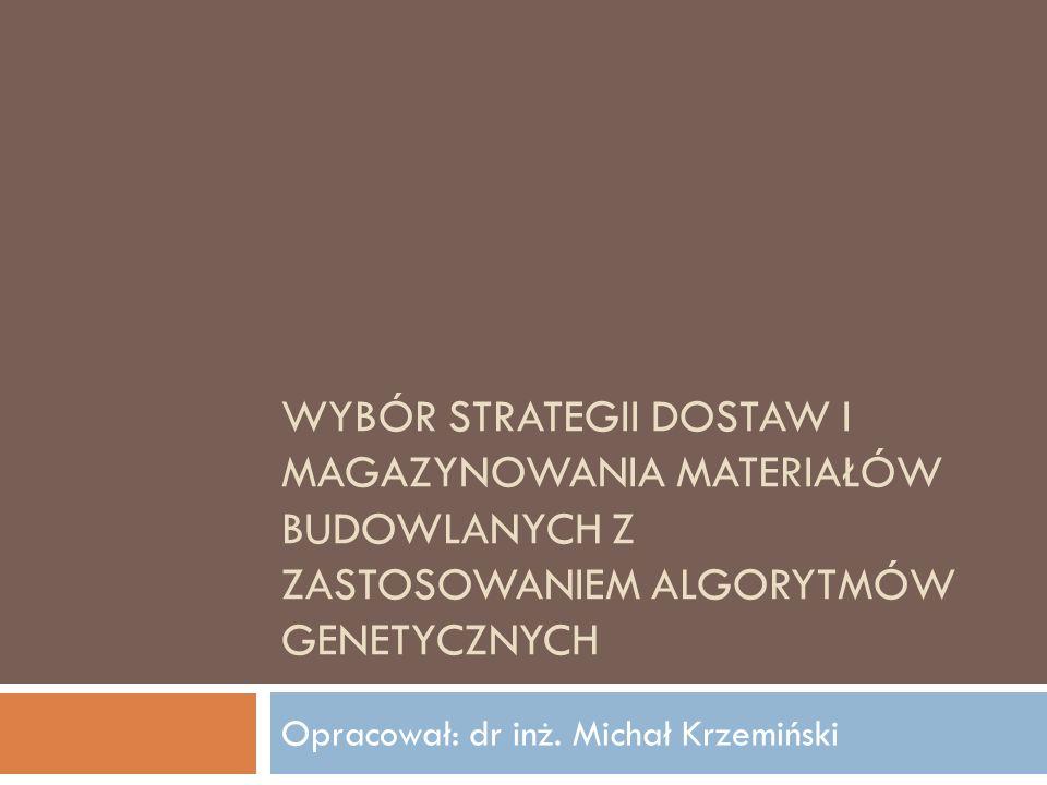 WYBÓR STRATEGII DOSTAW I MAGAZYNOWANIA MATERIAŁÓW BUDOWLANYCH Z ZASTOSOWANIEM ALGORYTMÓW GENETYCZNYCH Opracował: dr inż. Michał Krzemiński