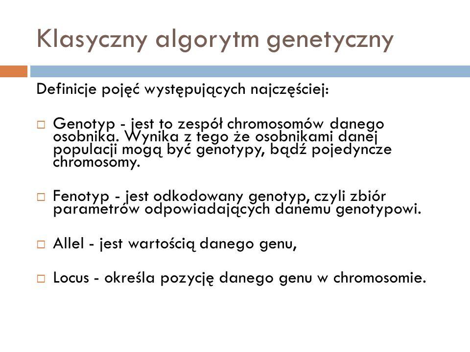 Klasyczny algorytm genetyczny Definicje pojęć występujących najczęściej: Genotyp - jest to zespół chromosomów danego osobnika. Wynika z tego że osobni