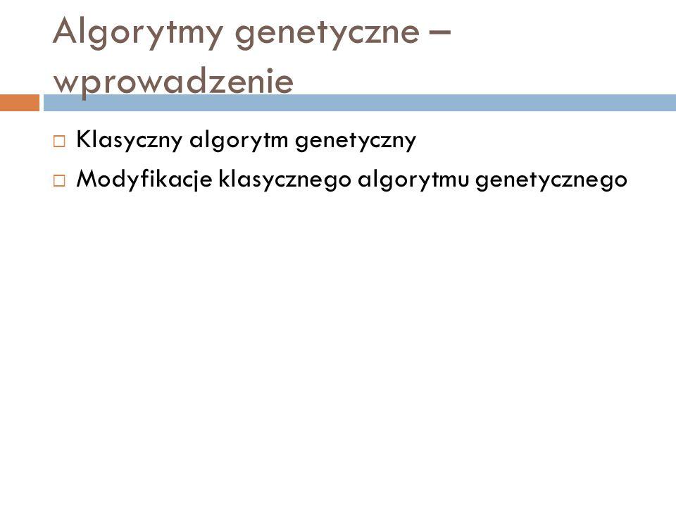 Algorytmy genetyczne – wprowadzenie Klasyczny algorytm genetyczny Modyfikacje klasycznego algorytmu genetycznego