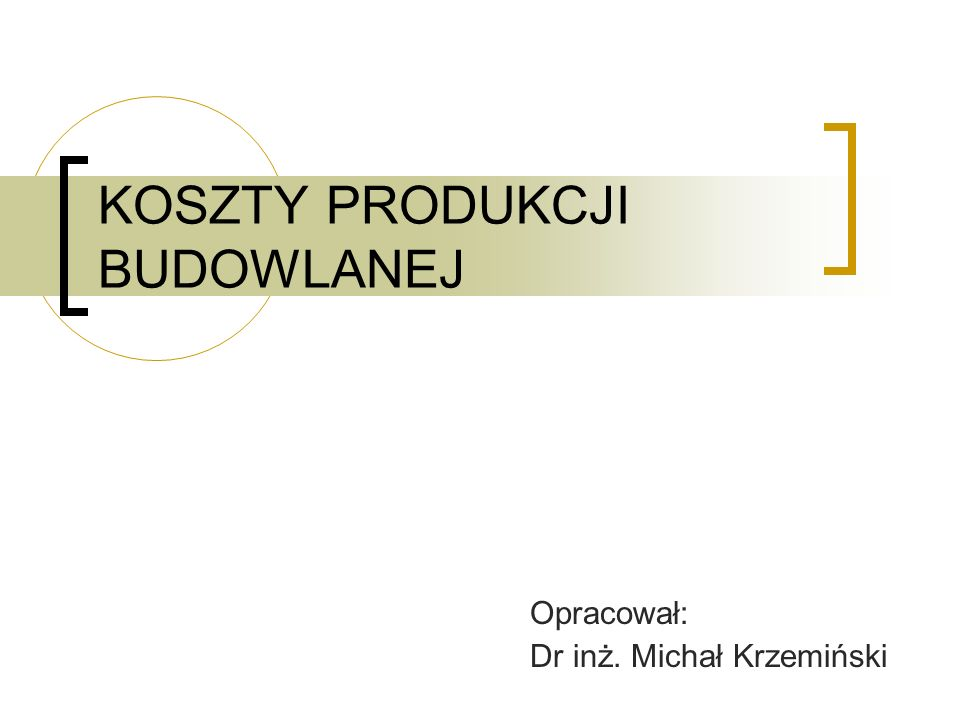 KOSZTY PRODUKCJI BUDOWLANEJ Opracował: Dr inż. Michał Krzemiński