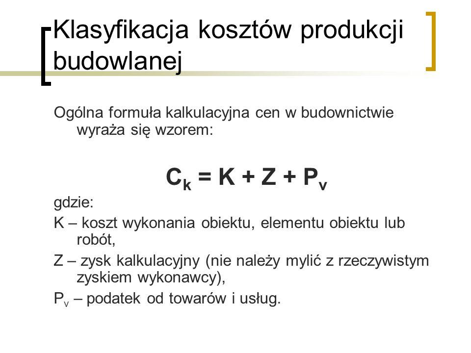 Klasyfikacja kosztów produkcji budowlanej Ogólna formuła kalkulacyjna cen w budownictwie wyraża się wzorem: C k = K + Z + P v gdzie: K – koszt wykonania obiektu, elementu obiektu lub robót, Z – zysk kalkulacyjny (nie należy mylić z rzeczywistym zyskiem wykonawcy), P v – podatek od towarów i usług.