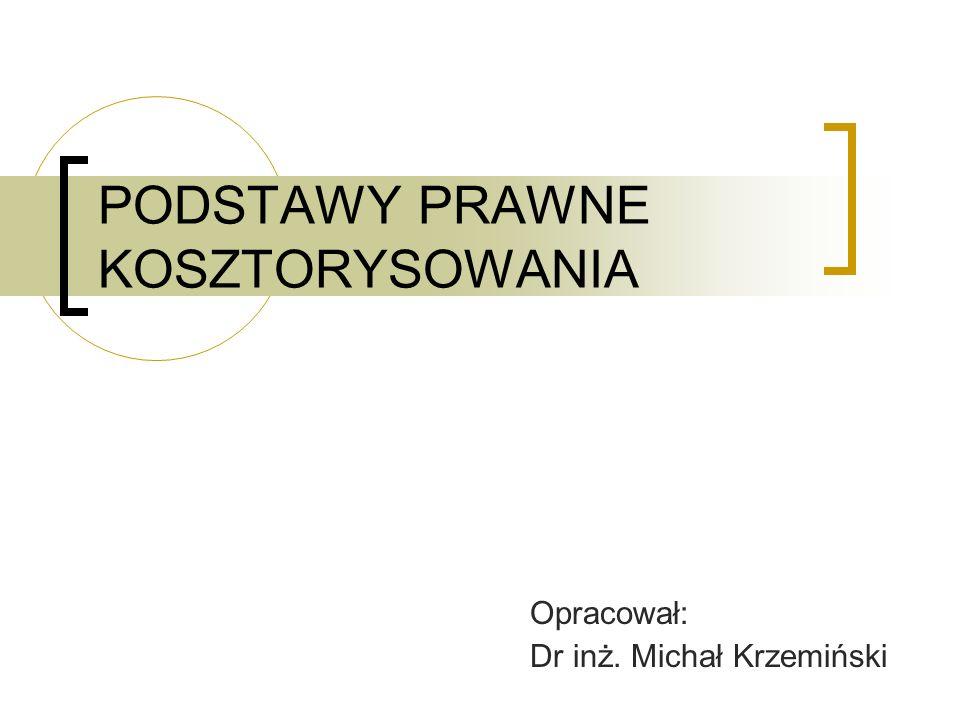 PODSTAWY PRAWNE KOSZTORYSOWANIA Opracował: Dr inż. Michał Krzemiński