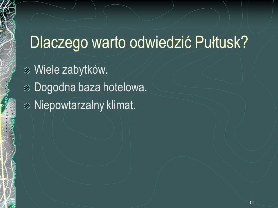 11 Dlaczego warto odwiedzić Pułtusk? Wiele zabytków. Dogodna baza hotelowa. Niepowtarzalny klimat.