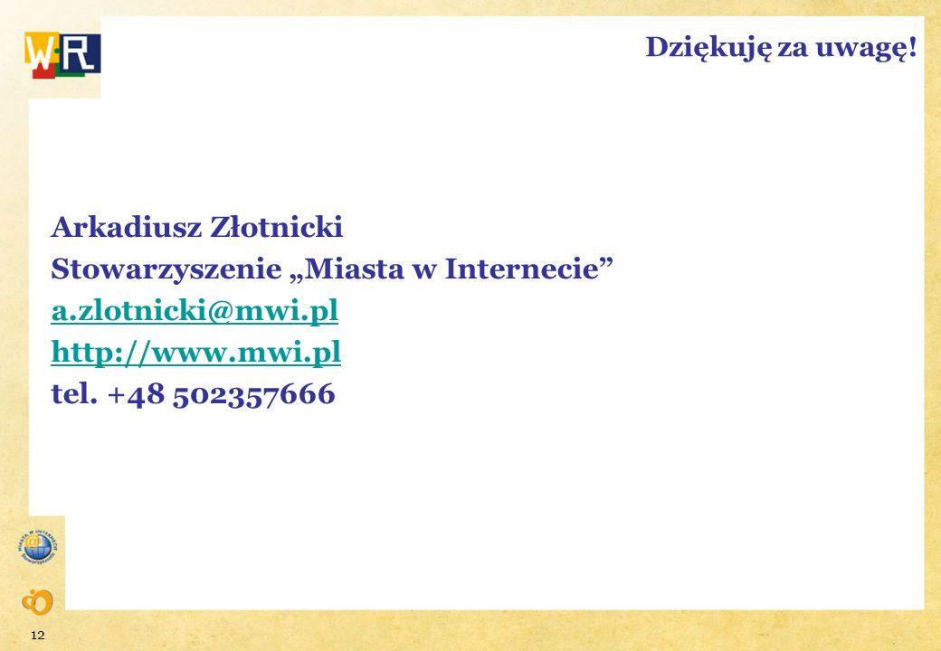 12 Dziękuję za uwagę! Arkadiusz Złotnicki Stowarzyszenie Miasta w Internecie a.zlotnicki@mwi.pl http://www.mwi.pl tel. +48 502357666